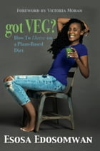Got Veg?: How to Thrive On a Plant-Based Diet by Esosa Edosomwan