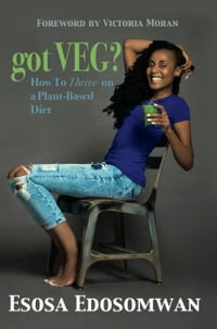 Got Veg?: How to Thrive On a Plant-Based Diet