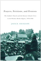 Prayers, Petitions, and Protests: The Catholic Church and the Ontario Schools Crisis in the Windsor Border Region, 1910-1928 by Jack D. Cecillon