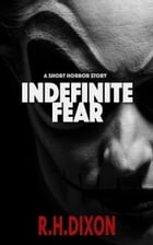 Indefinite Fear by R. H. Dixon