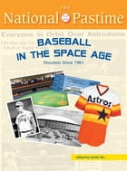 The National Pastime, Summer 2014 Issue: Baseball in the Space Age: Houston Since 1961 by Society for American Baseball Research