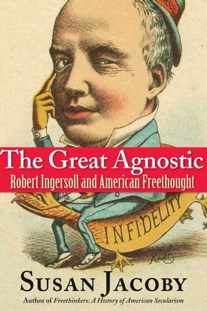The Great Agnostic Robert Ingersoll and American Freethought