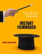 Instant Filmmaker: Secrets, Tips, Tools, Truths, and A-Hah's by Chris Sean Nolan