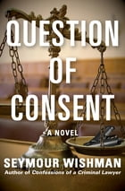 Question of Consent: A Novel by Seymour Wishman