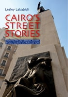 Cairo's Street Stories: Exploring the City's Statues, Squares, Bridges, Garden, and Sidewalk Cafes by Lesley Lababidi