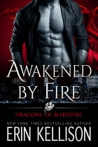 Awakened by Fire: Dragons of Bloodfire 2 by Erin Kellison