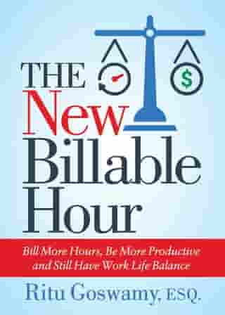 The New Billable Hour: Bill More Hours, Be More Productive and Still Have Work Life Balance by Ritu Goswamy, Esq.