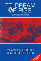 To Dream of Pigs: Travels in South and North Korea by Clive Leatherdale
