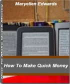 How To Make Quick Money: Learn How To Make $100,000 Or More A Year By Selling eBooks That People Will Love by Maryellen Edwards