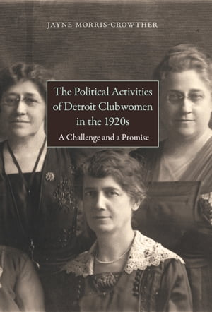 The Political Activities of Detroit Clubwomen in the 1920s A Challenge and a Promise