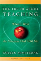 The Truth About Teaching: What I Wish the Veterans Had Told Me by Coleen Armstrong