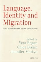 Language, Identity and Migration: Voices from Transnational Speakers and Communities by Vera Regan