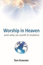 Worship In Heaven ... and Why On Earth It Matters by Tom Kraeuter
