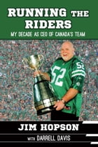 Running the Riders: My Decade as Ceo of Canada's Team by Jim Hopson