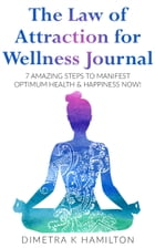 The Law of Attraction for Wellness Journal: 7 Amazing Steps to Manifest Optimum Health & Happiness Now! by Dimetra K Hamilton