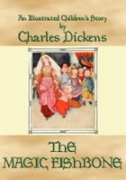 THE MAGIC FISHBONE - an illustrated children's book by Charles Dickens: A Dickens Children's Classic by Charles Dickens