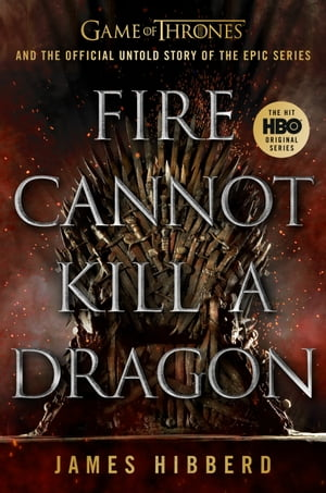 Fire Cannot Kill A Dragon Game Of Thrones And The Official Untold Story Of The Epic Series Ebook By James Hibberd Kobo Edition Www Chapters Indigo Ca