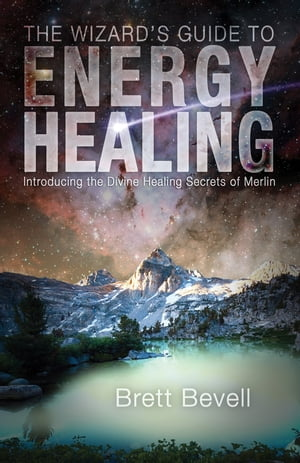 The Wizard's Guide to Energy Healing: Introducing the Divine Healing Secrets of Merlin