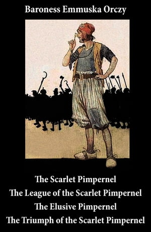 Scarlet Pimpernel + The League of the Scarlet Pimpernel + The Elusive Pimpernel + The Triumph of the Scarlet Pimpernel (4 Unabridged Classics) by Emmuska Baroness Orczy