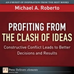 Book Profiting from the Clash of Ideas: Constructive Conflict Leads to Better Decisions and Results by Michael A. Roberto