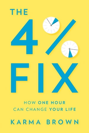 The 4% Fix: How One Hour Can Change Your Life by Karma Brown