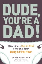 Dude, You're a Dad!: How to Get (All of You) Through Your Baby's First Year by John Pfeiffer