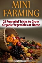 Mini Farming: 25 Powerful Tricks to Grow Organic Vegetables at Home by Eva Simpson