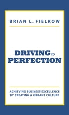 Driving to Perfection: Achieving Business Excellence by Creating a Vibrant Culture by Brian L. Fielkow