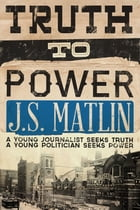 Truth to Power: A young journalist seeks truth. A young politician seeks power by J.S. Matlin