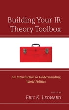 Building Your IR Theory Toolbox: An Introduction to Understanding World Politics by Eric K. Leonard