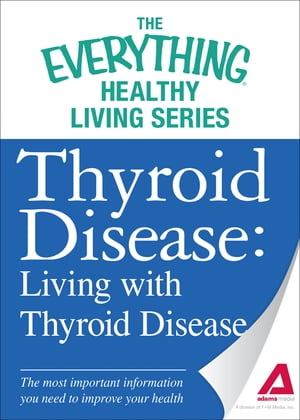 Thyroid Disease: Living with Thyroid Disease: The most important information you need to improve your health The most important information you need t