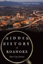 Hidden History of Roanoke: Star City Stories by Nelson Harris