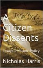 A Citizen Dissents: Essays in Public Policy by Nicholas Harris