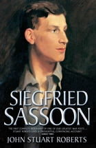Siegfried Sassoon - The First Complete Biography of One of Our Greatest War Poets by John S Roberts