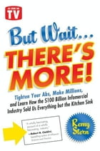But Wait ... There's More!: Tighten Your Abs, Make Millions, and Learn How the $100 Billion Infomercial Industry Sold Us Everyth by Remy Stern