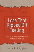 Lose That Ripped Off Feeling: Dozens of Ways to Make Your Money Go Further by John F. Riggins