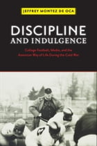 Discipline and Indulgence: College Football, Media, and the American Way of Life during the Cold War by Professor Jeffrey Montez de Oca