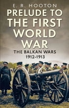 Prelude to the First World War: The Balkan Wars 1912-1913 by E. R. Hooton