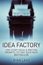 The Idea Factory: 1,000 Story Ideas and Writing Prompts to Find Your Next Bestseller by Ryan Lanz