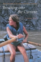 Breaking Into the Current: Boatwomen of the Grand Canyon by Louise Teal