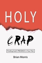 Holy Crap: Finding God's Presence in Your Pain by Brian Morris