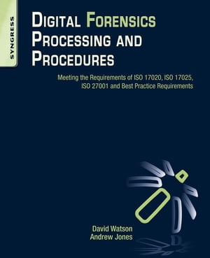 Digital Forensics Processing and Procedures Meeting the Requirements of ISO 17020,  ISO 17025,  ISO 27001 and Best Practice Requirements