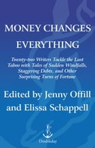 Money Changes Everything: Twenty-Two Writers Tackle the Last Taboo with Tales of Sudden Windfalls…