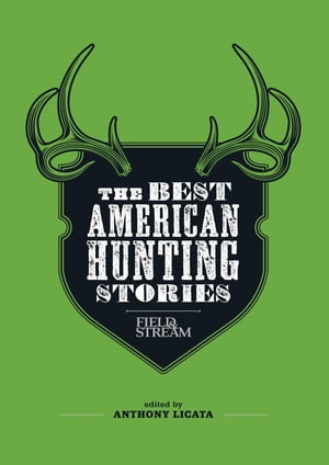 Field & Stream: The Best American Hunting Stories: Exciting true-life tales from America's leading outdoor writers by Anthony Licata