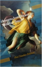 Amazons From Ancient To Medieval Times (The Memoirs Of An Amazon Series Book 1) by Ana Claudia Antunes