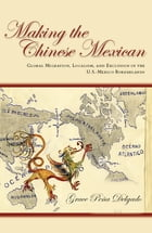 Making the Chinese Mexican: Global Migration, Localism, and Exclusion in the U.S.-Mexico Borderlands by Grace Delgado