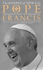 The Gospel of New Life: Following Christ, together, on the path to holiness by Pope Francis