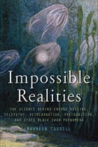 Impossible Realities: The Science Behind Energy Healing, Telepathy, Reincarnation, Precognition…