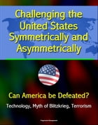 Challenging the United States Symmetrically and Asymmetrically: Can America be Defeated? Technology, Myth of Blitzkrieg, Terrorism by Progressive Management