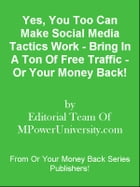 Yes, You Too Can Make Social Media Tactics Work - Bring In A Ton Of Free Traffic - Or Your Money Back! by Editorial Team Of MPowerUniversity.com